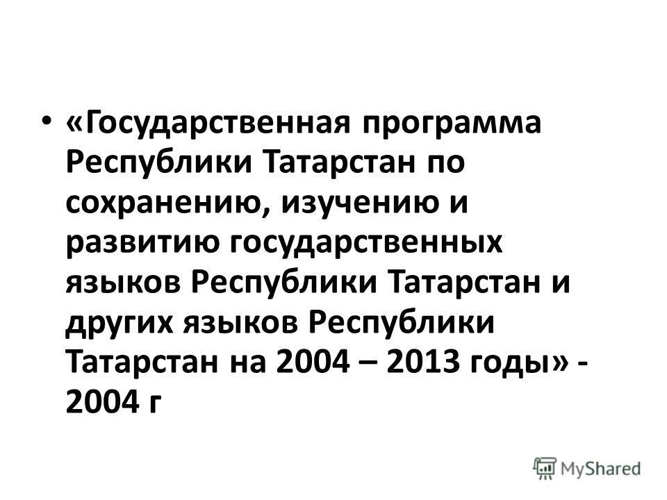 «Государственная программа Республики Татарстан по сохранению, изучению и развитию государственных языков Республики Татарстан и других языков Республики Татарстан на 2004 – 2013 годы» - 2004 г