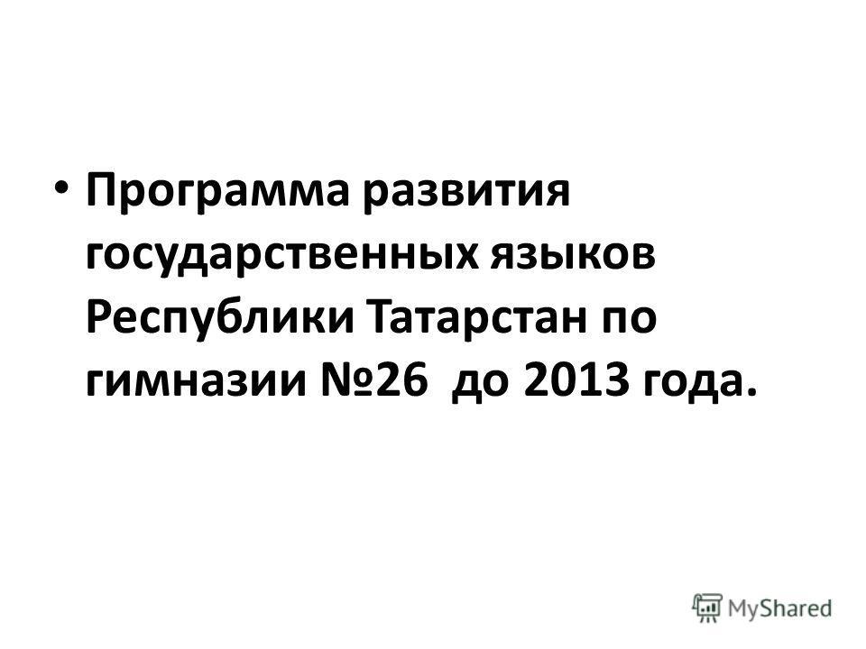 Программа развития государственных языков Республики Татарстан по гимназии 26 до 2013 года.
