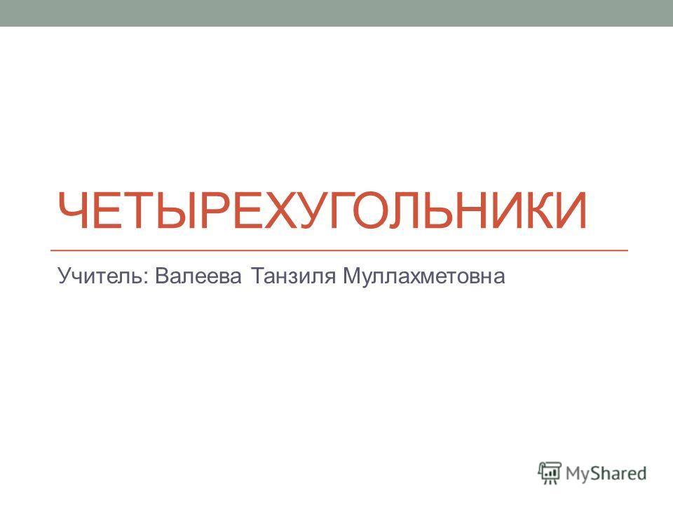 ЧЕТЫРЕХУГОЛЬНИКИ Учитель: Валеева Танзиля Муллахметовна
