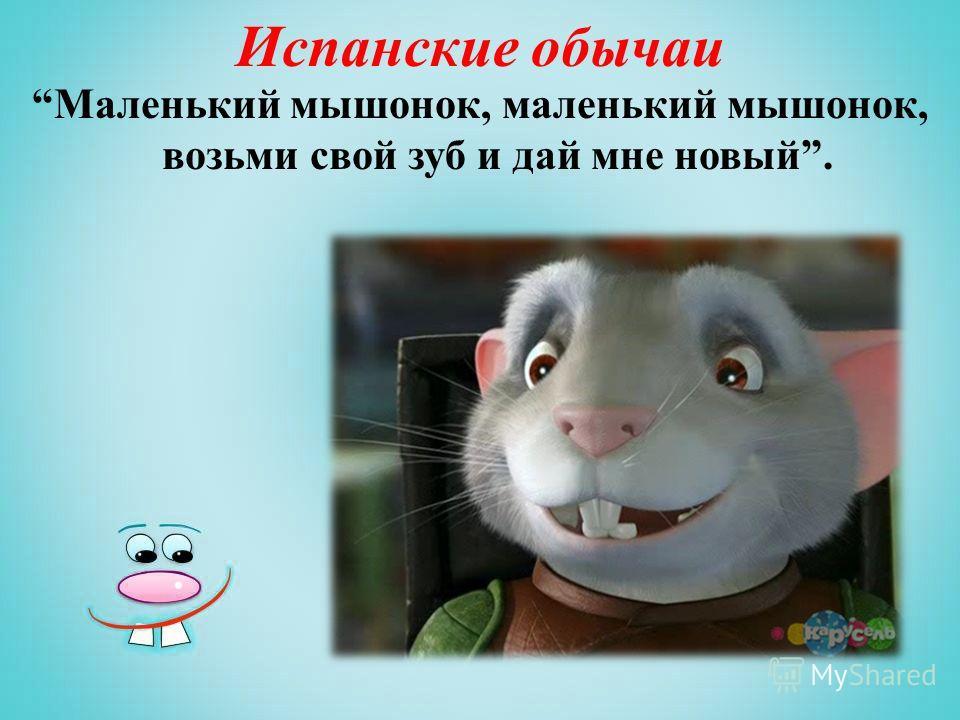 Испанские обычаи Маленький мышонок, маленький мышонок, возьми свой зуб и дай мне новый.