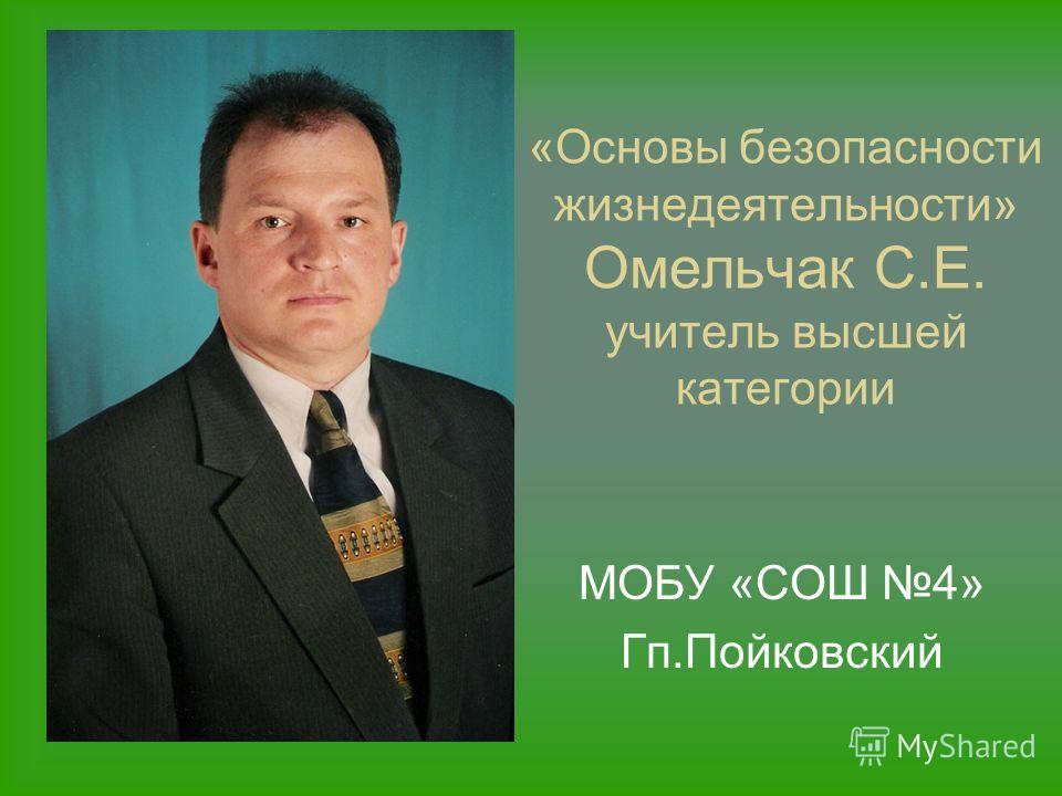 «Основы безопасности жизнедеятельности» Омельчак С.Е. учитель высшей категории МОБУ «СОШ 4» Гп.Пойковский