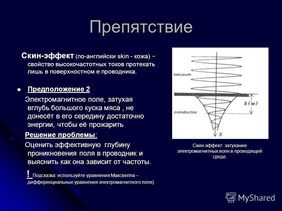 Препятствие Скин-эффект (по-английски skin - кожа) - свойство высокочастотных токов протекать лишь в поверхностном е проводника. Скин-эффект (по-английски skin - кожа) - свойство высокочастотных токов протекать лишь в поверхностном е проводника. Пред