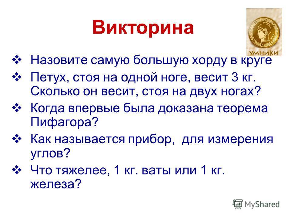 Викторина Назовите самую большую хорду в круге Петух, стоя на одной ноге, весит 3 кг. Сколько он весит, стоя на двух ногах? Когда впервые была доказана теорема Пифагора? Как называется прибор, для измерения углов? Что тяжелее, 1 кг. ваты или 1 кг. же