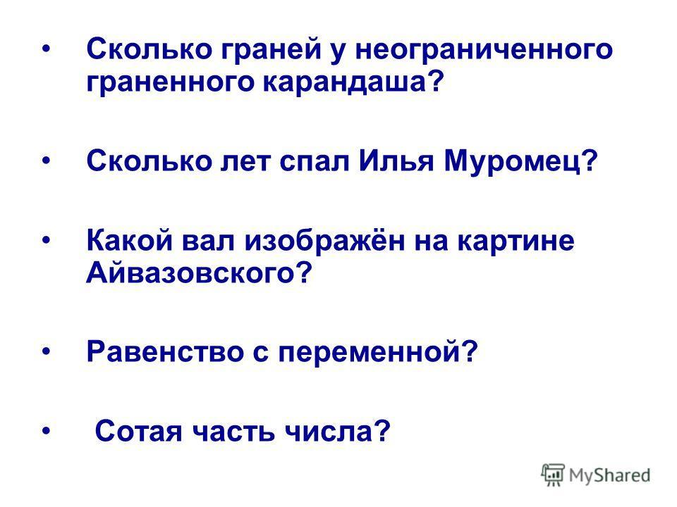 Сколько граней у неограниченного граненного карандаша? Сколько лет спал Илья Муромец? Какой вал изображён на картине Айвазовского? Равенство с переменной? Сотая часть числа?