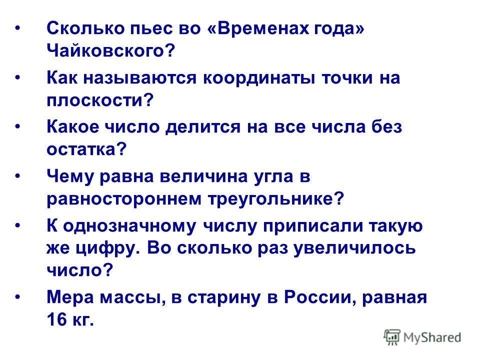 Сколько пьес во «Временах года» Чайковского? Как называются координаты точки на плоскости? Какое число делится на все числа без остатка? Чему равна величина угла в равностороннем треугольнике? К однозначному числу приписали такую же цифру. Во сколько