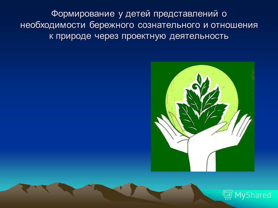 Формирование у детей представлений о необходимости бережного сознательного и отношения к природе через проектную деятельность