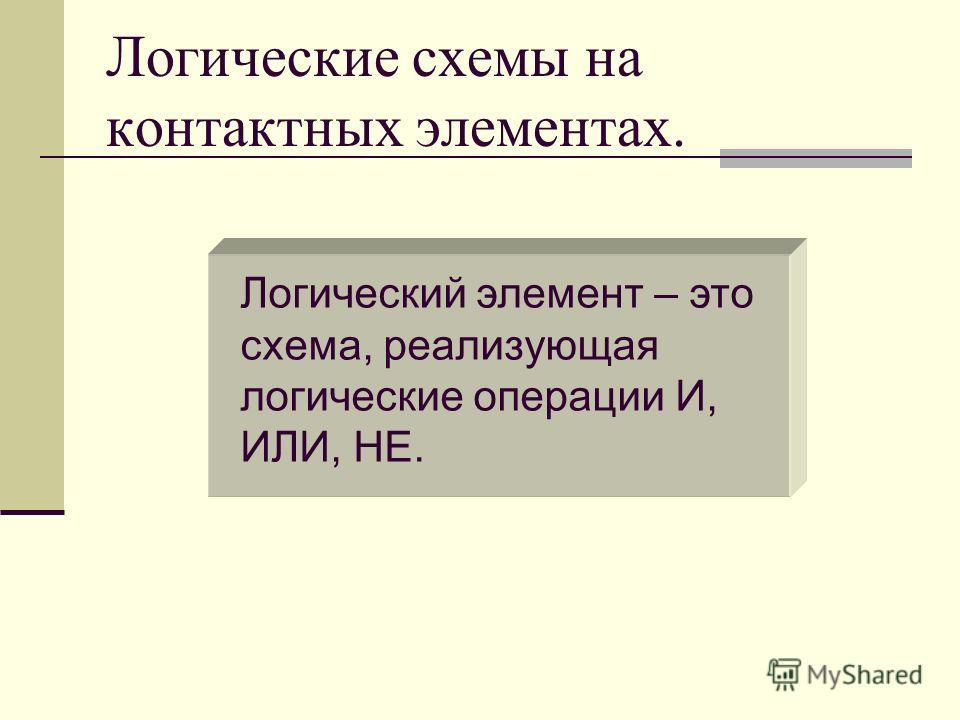 Логические схемы на контактных элементах. Логический элемент – это схема, реализующая логические операции И, ИЛИ, НЕ.