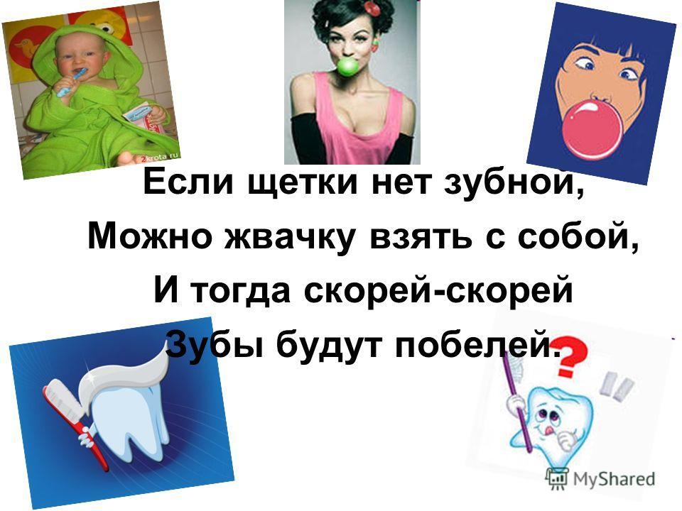 Если щетки нет зубной, Можно жвачку взять с собой, И тогда скорей-скорей Зубы будут побелей.