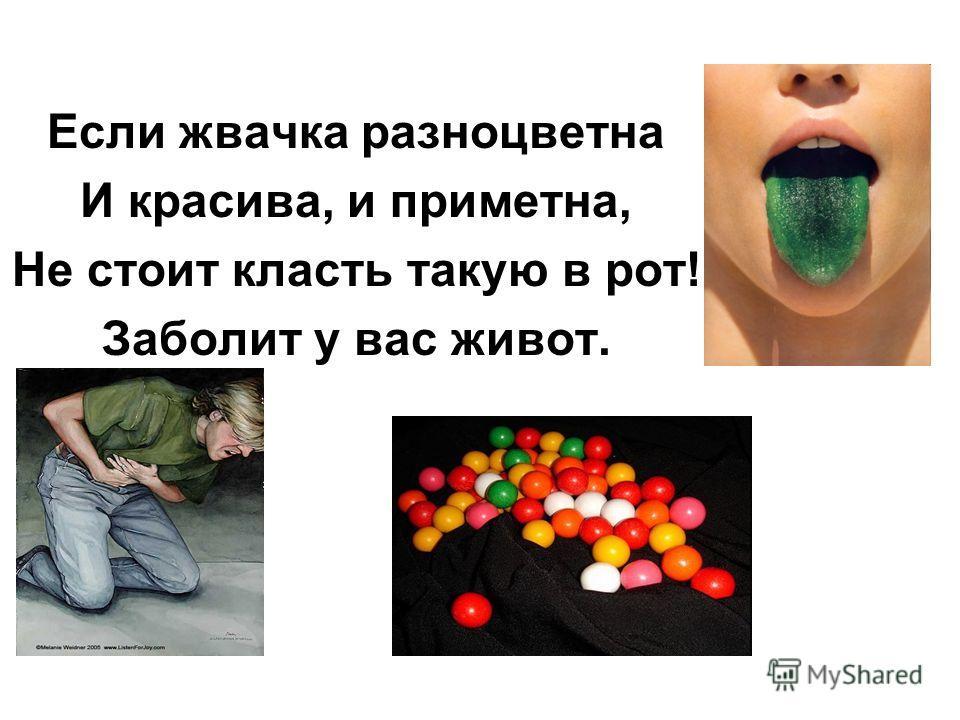 Если жвачка разноцветна И красива, и приметна, Не стоит класть такую в рот! Заболит у вас живот.