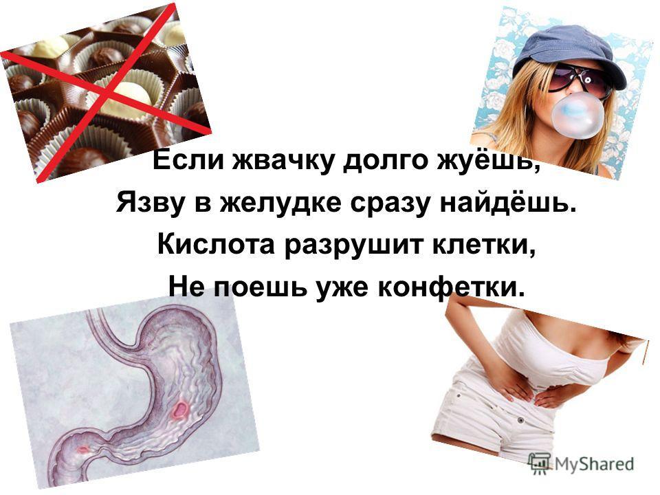 Если жвачку долго жуёшь, Язву в желудке сразу найдёшь. Кислота разрушит клетки, Не поешь уже конфетки.