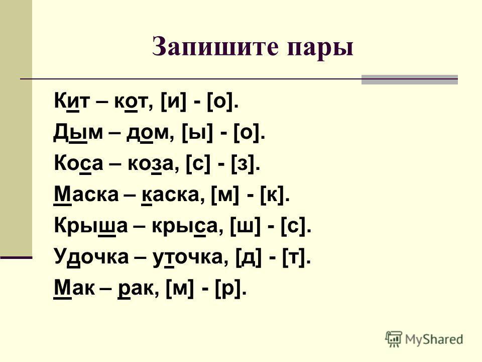 Запишите пары Кит – кот, [и] - [о]. Дым – дом, [ы] - [о]. Коса – коза, [с] - [з]. Маска – каска, [м] - [к]. Крыша – крыса, [ш] - [с]. Удочка – уточка, [д] - [т]. Мак – рак, [м] - [р].