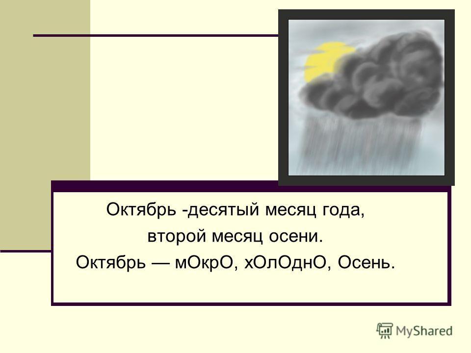 Октябрь -десятый месяц года, второй месяц осени. Октябрь мОкрО, хОлОднО, Осень.