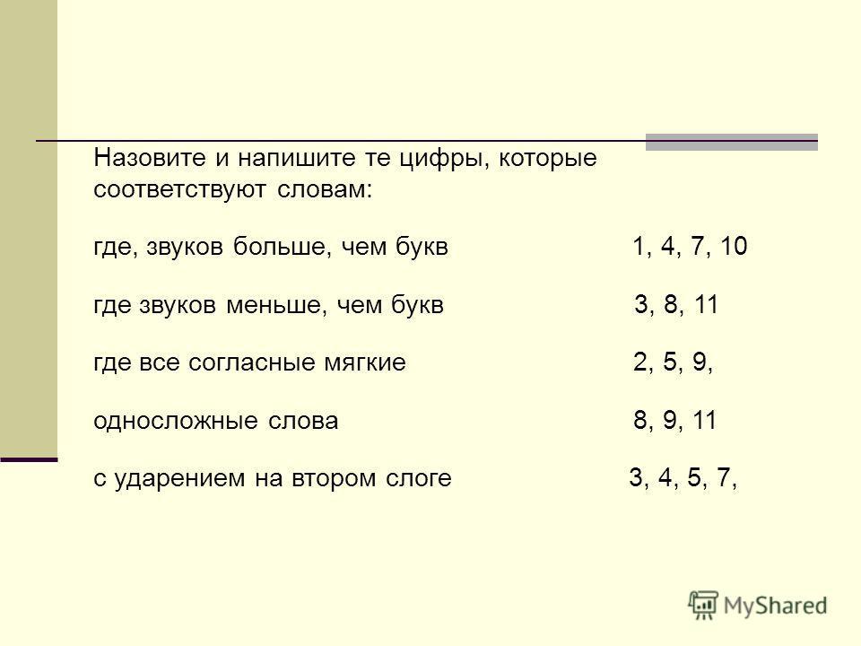 Назовите и напишите те цифры, которые соответствуют словам: где, звуков больше, чем букв 1, 4, 7, 10 где звуков меньше, чем букв 3, 8, 11 где все согласные мягкие 2, 5, 9, односложные слова 8, 9, 11 с ударением на втором слоге 3, 4, 5, 7,