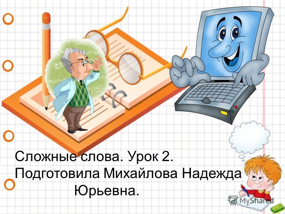 Сложные слова. Урок 2. Подготовила Михайлова Надежда Юрьевна.