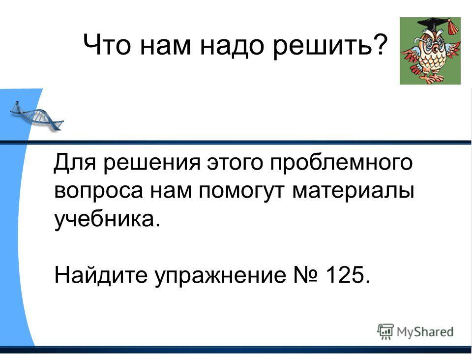Что нам надо решить? Для решения этого проблемного вопроса нам помогут материалы учебника. Найдите упражнение 125.