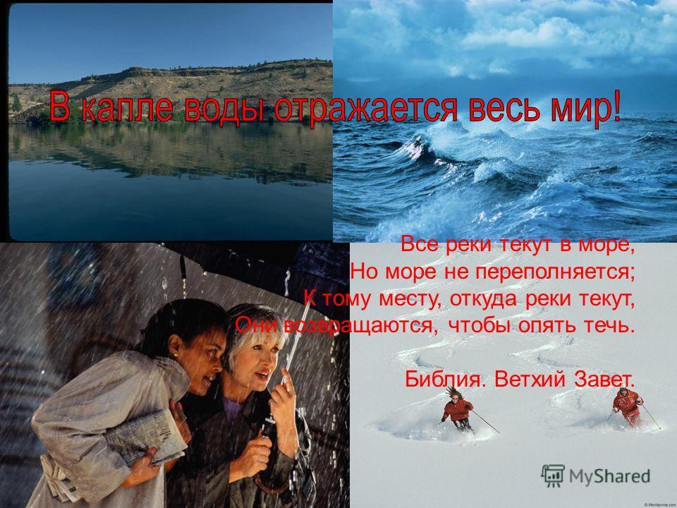Все реки текут в море, Но море не переполняется; К тому месту, откуда реки текут, Они возвращаются, чтобы опять течь. Библия. Ветхий Завет.