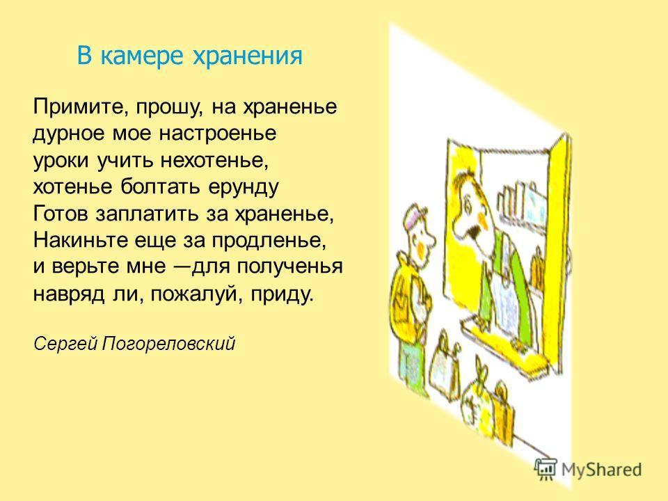 В камере хранения Примите, прошу, на храненье дурное мое настроенье уроки учить нехотенье, хотенье болтать ерунду Готов заплатить за храненье, Накиньте еще за продленье, и верьте мне для полученья навряд ли, пожалуй, приду. Сергей Погореловский