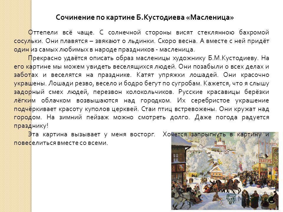 Сочинение по картине Б.Кустодиева «Масленица» Оттепели всё чаще. С солнечной стороны висят стеклянною бахромой сосульки. Они плавятся – звякают о льдинки. Скоро весна. А вместе с ней придёт один из самых любимых в народе праздников - масленица. Прекр