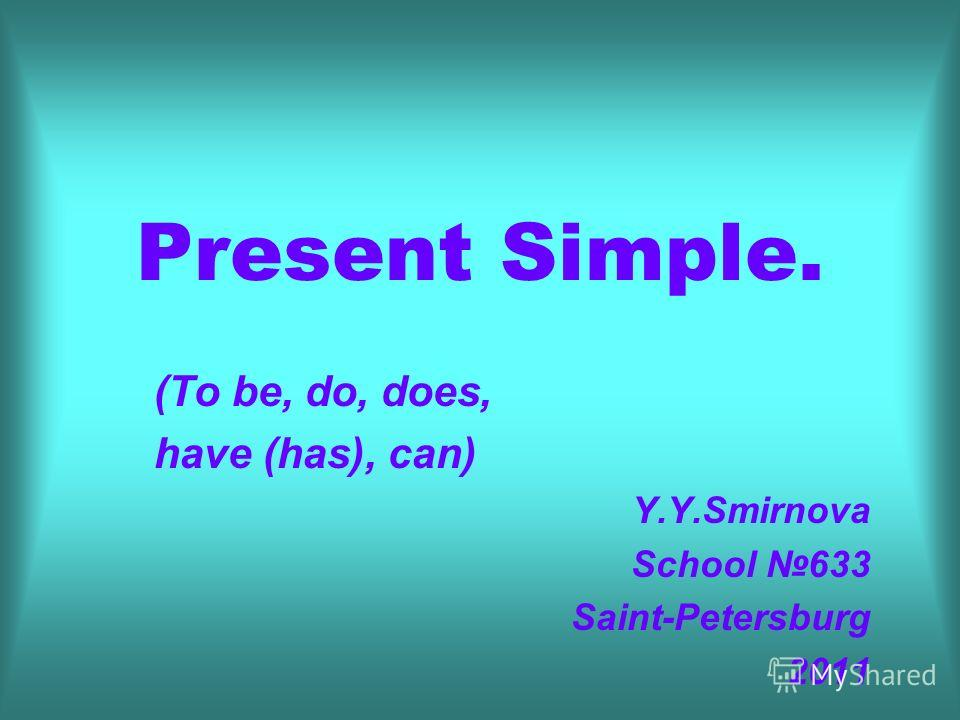 Present Simple. (To be, do, does, have (has), can) Y.Y.Smirnova School 633 Saint-Petersburg 2011