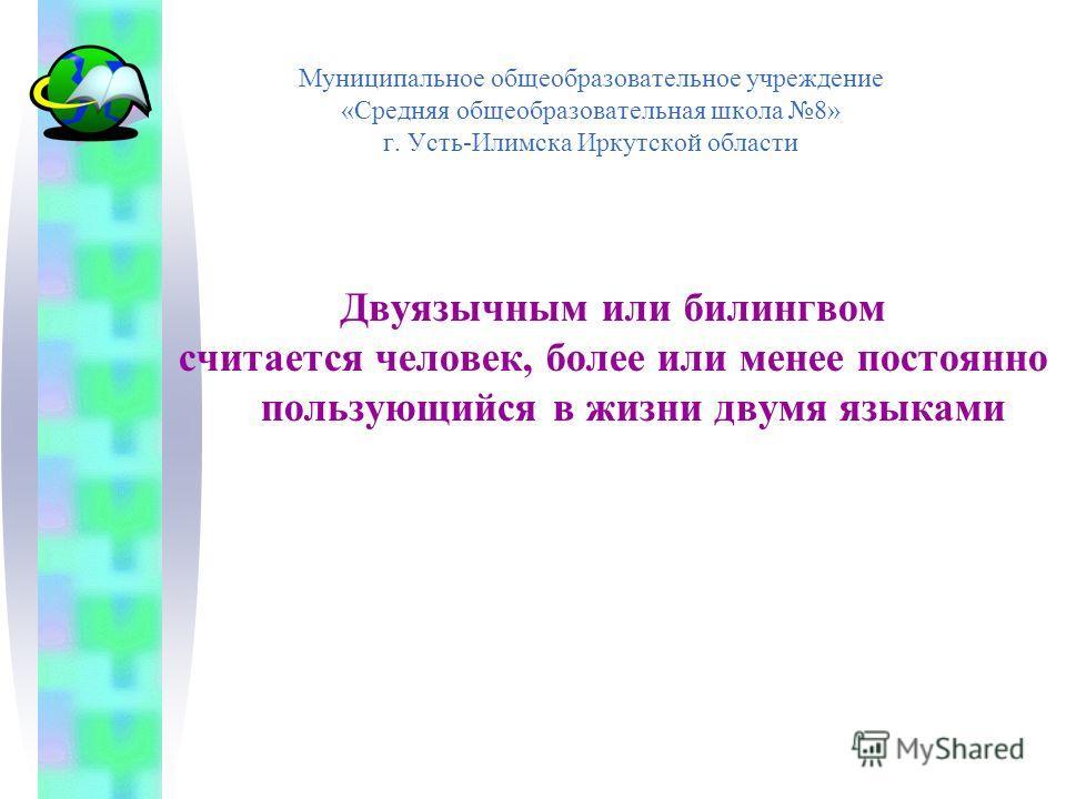 Муниципальное общеобразовательное учреждение «Средняя общеобразовательная школа 8» г. Усть-Илимска Иркутской области Двуязычным или билингвом считается человек, более или менее постоянно пользующийся в жизни двумя языками