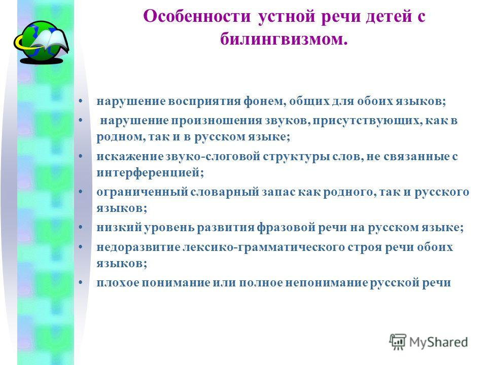 Особенности устной речи детей с билингвизмом. нарушение восприятия фонем, общих для обоих языков; нарушение произношения звуков, присутствующих, как в родном, так и в русском языке; искажение звуко-слоговой структуры слов, не связанные с интерференци