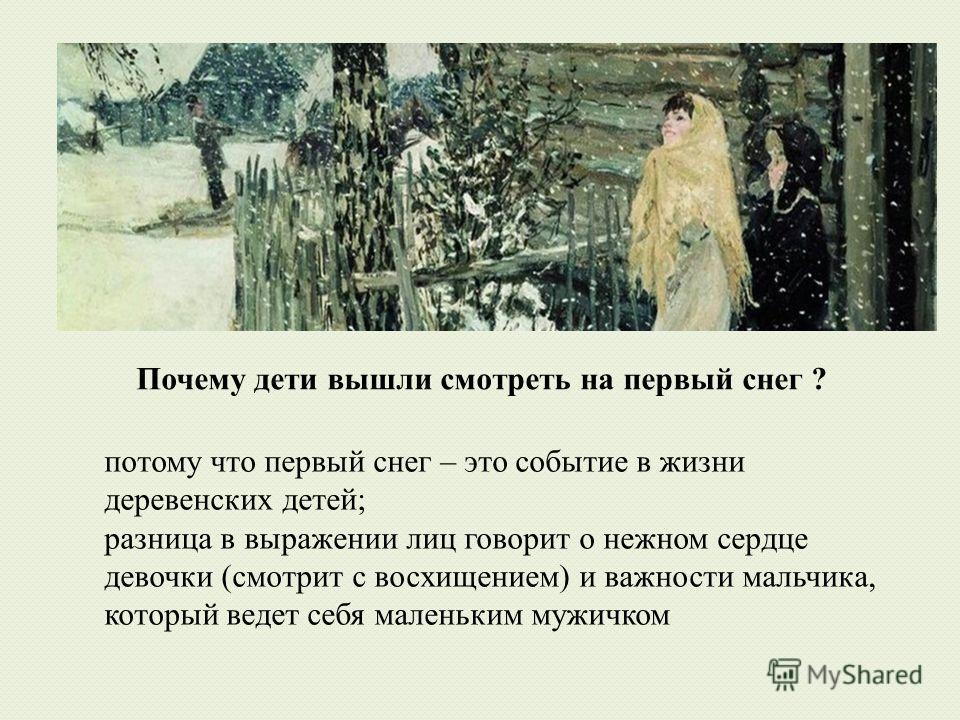 Почему дети вышли смотреть на первый снег ? потому что первый снег – это событие в жизни деревенских детей; разница в выражении лиц говорит о нежном сердце девочки (смотрит с восхищением) и важности мальчика, который ведет себя маленьким мужичком