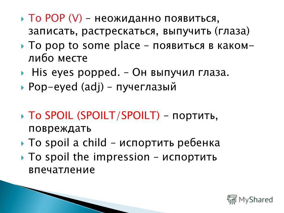 To POP (V) – неожиданно появиться, записать, растрескаться, выпучить (глаза) To pop to some place – появиться в каком- либо месте His eyes popped. – Он выпучил глаза. Pop-eyed (adj) – пучеглазый To SPOIL (SPOILT/SPOILT) – портить, повреждать To spoil