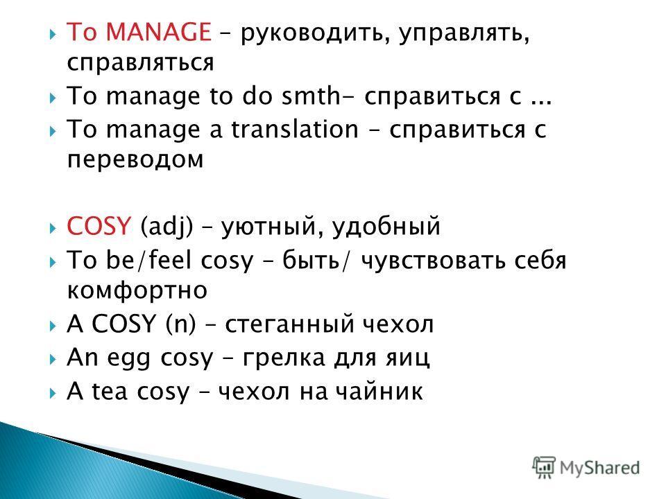 To MANAGE – руководить, управлять, справляться To manage to do smth- справиться с... To manage a translation – справиться с переводом COSY (adj) – уютный, удобный To be/feel cosy – быть/ чувствовать себя комфортно A COSY (n) – стеганный чехол An egg