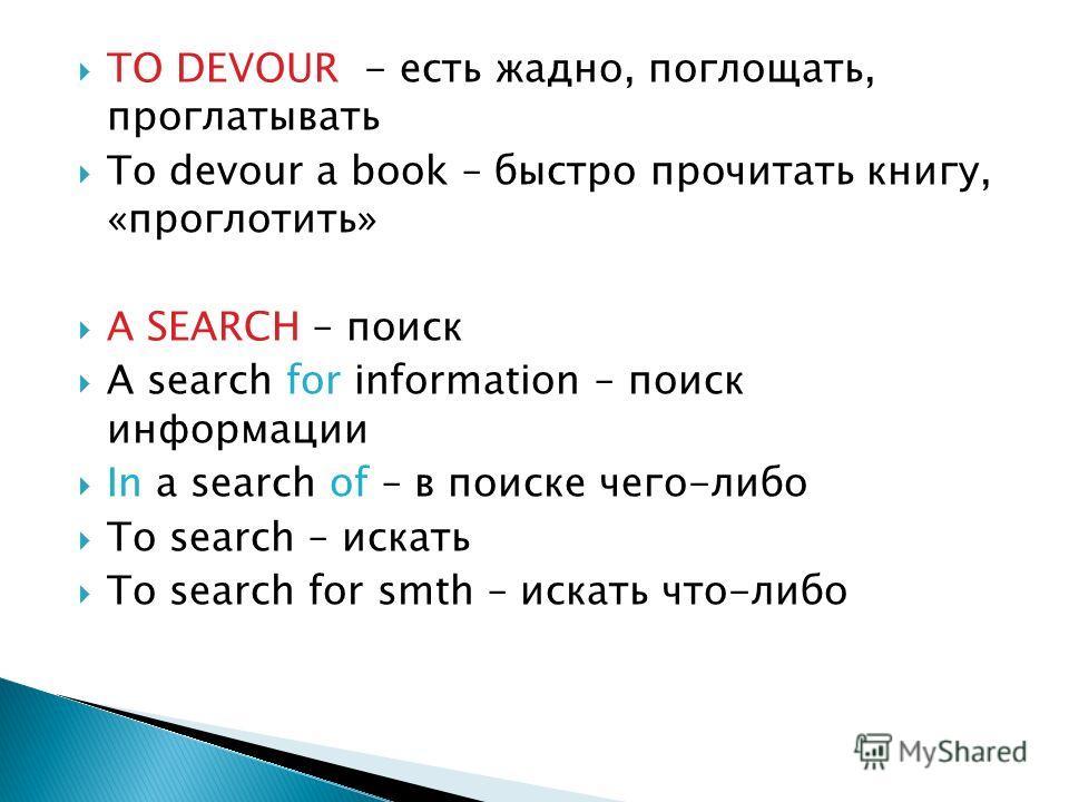 TO DEVOUR - есть жадно, поглощать, проглатывать To devour a book – быстро прочитать книгу, «проглотить» A SEARCH – поиск A search for information – поиск информации In a search of – в поиске чего-либо To search – искать To search for smth – искать чт