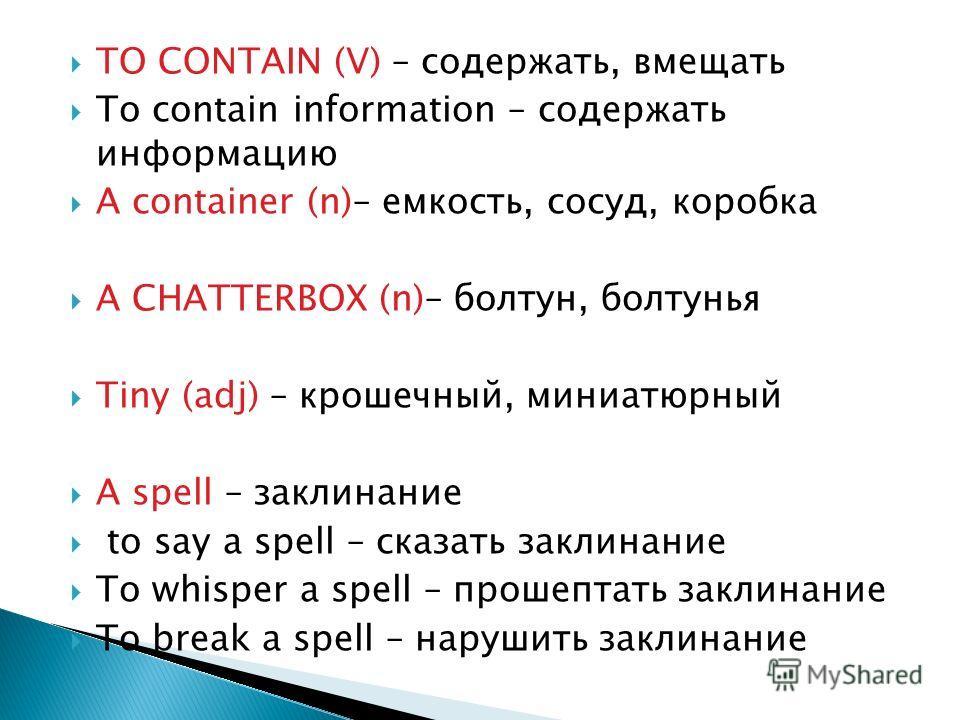 TO CONTAIN (V) – содержать, вмещать To contain information – содержать информацию A container (n)– емкость, сосуд, коробка A CHATTERBOX (n)– болтун, болтунья Tiny (adj) – крошечный, миниатюрный A spell – заклинание to say a spell – сказать заклинание