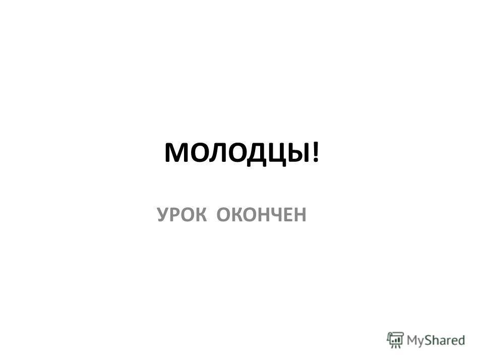 МОЛОДЦЫ! УРОК ОКОНЧЕН