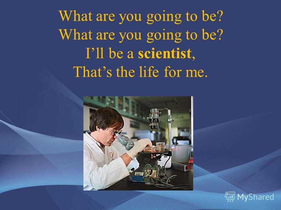 What are you going to be? What are you going to be? Ill be a scientist, Thats the life for me.