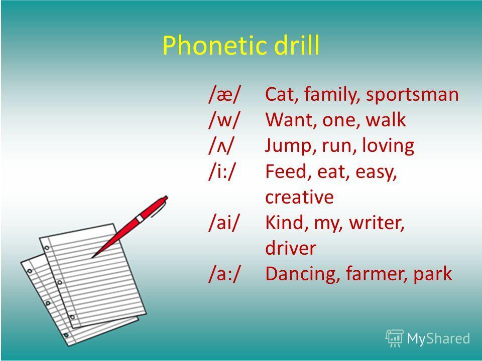 Phonetic drill /æ/ /w/ /ʌ/ /i:/ /ai/ /a:/ Cat, family, sportsman Want, one, walk Jump, run, loving Feed, eat, easy, creative Kind, my, writer, driver Dancing, farmer, park