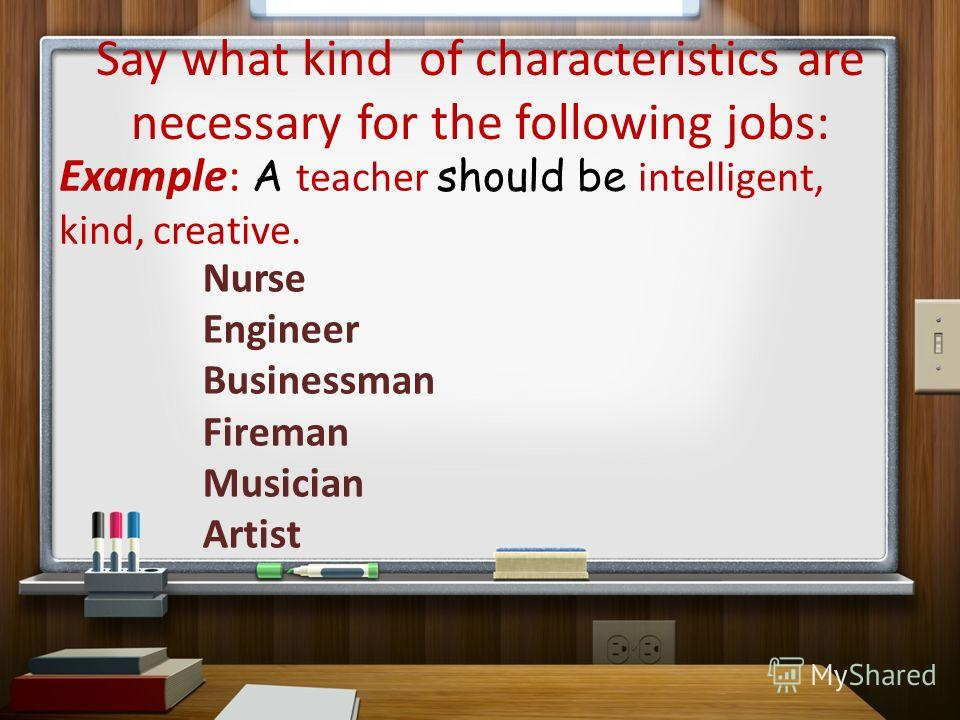Say what kind of characteristics are necessary for the following jobs: Example: A teacher should be intelligent, kind, creative. Nurse Engineer Businessman Fireman Musician Artist