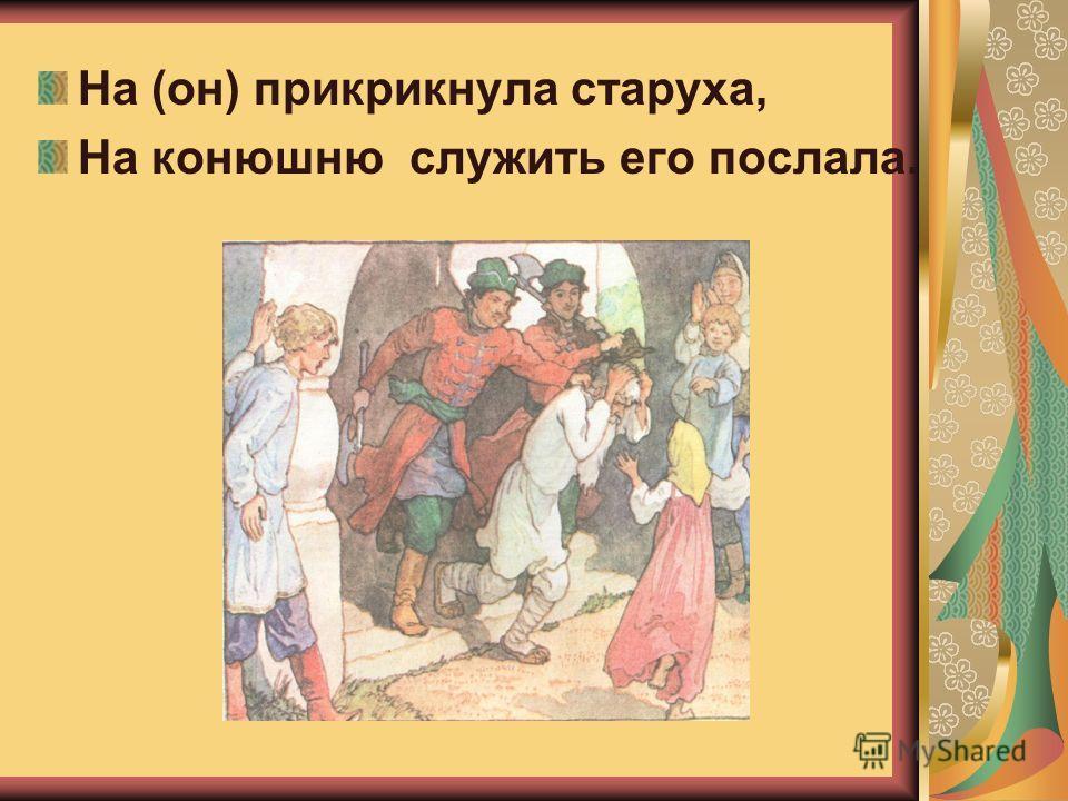 Перед н ею усердные слуги; Она бьёт их, за чупрун таскает.