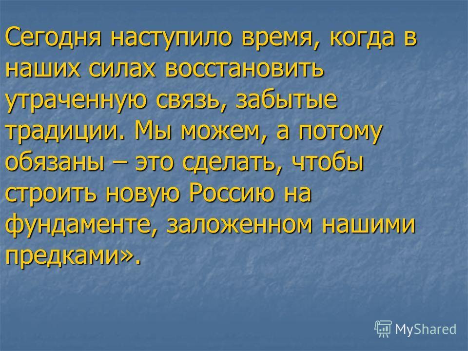 Сегодня наступило время, когда в наших силах восстановить утраченную связь, забытые традиции. Мы можем, а потому обязаны – это сделать, чтобы строить новую Россию на фундаменте, заложенном нашими предками».