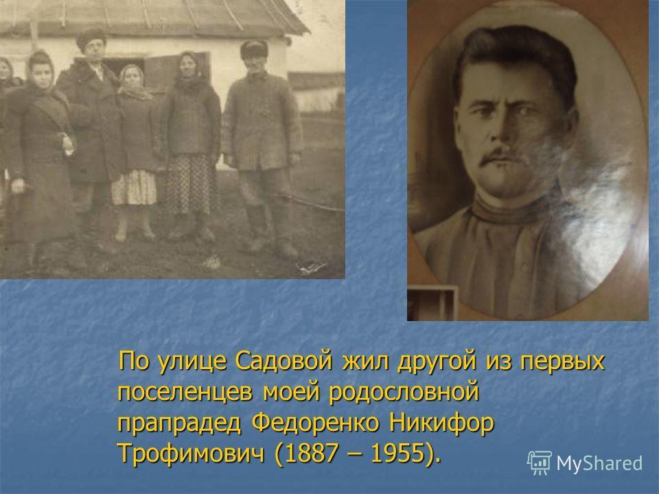 По улице Садовой жил другой из первых поселенцев моей родословной прапрадед Федоренко Никифор Трофимович (1887 – 1955).