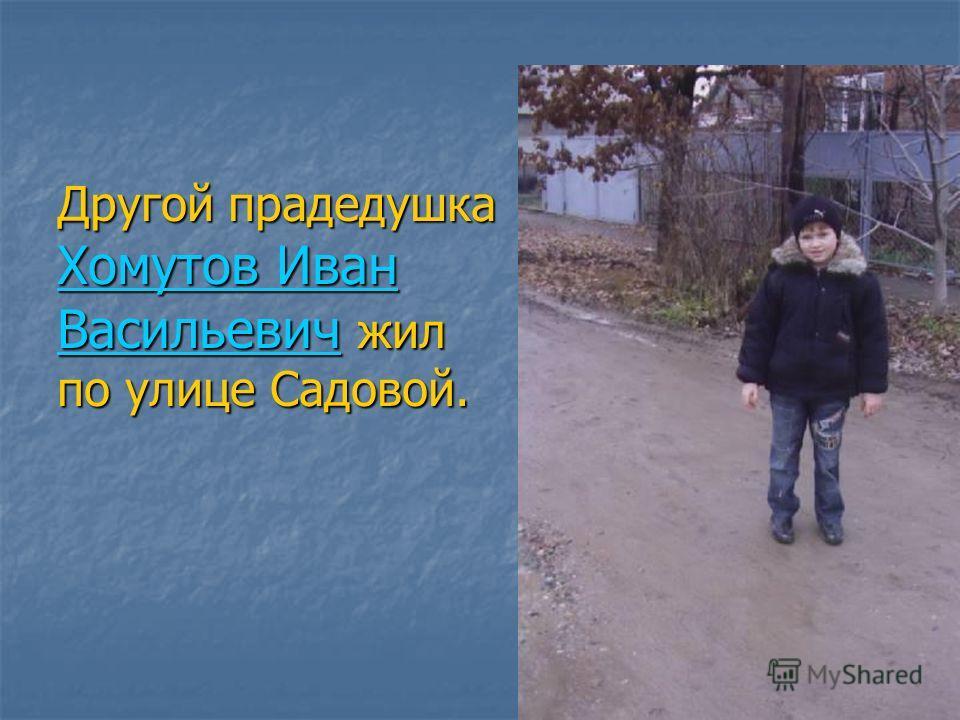 Другой прадедушка Хомутов Иван Васильевич жил по улице Садовой.