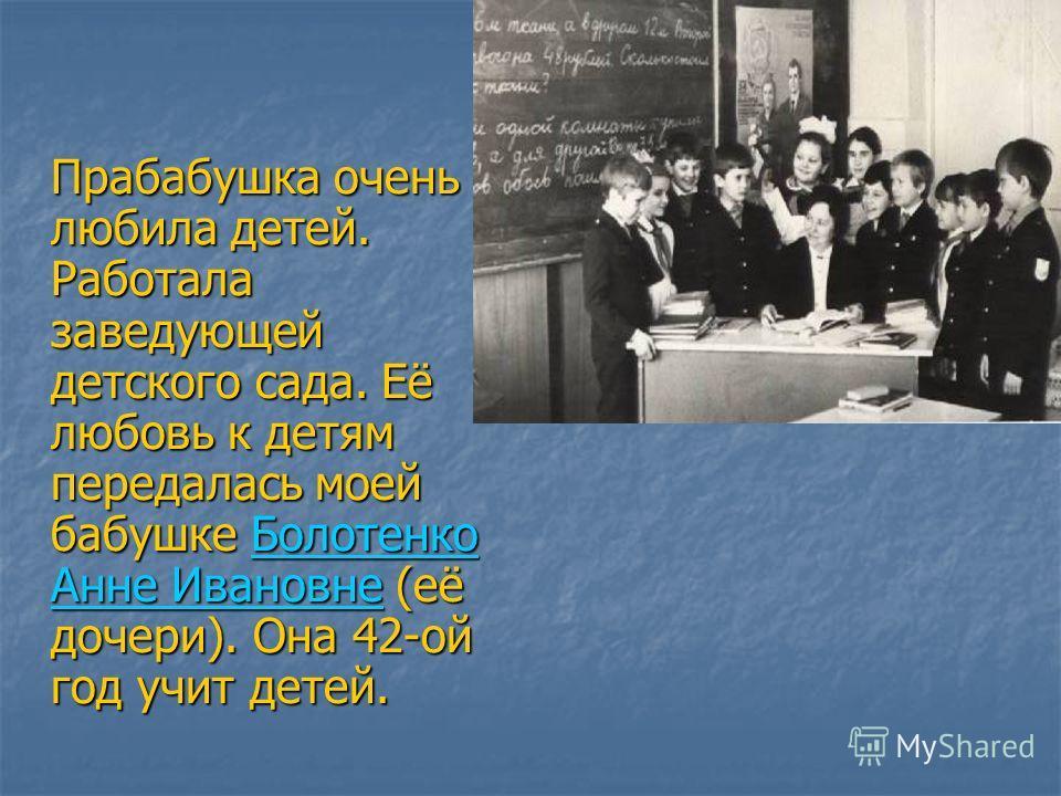 Прабабушка очень любила детей. Работала заведующей детского сада. Её любовь к детям передалась моей бабушке Болотенко Анне Ивановне (её дочери). Она 42-ой год учит детей.