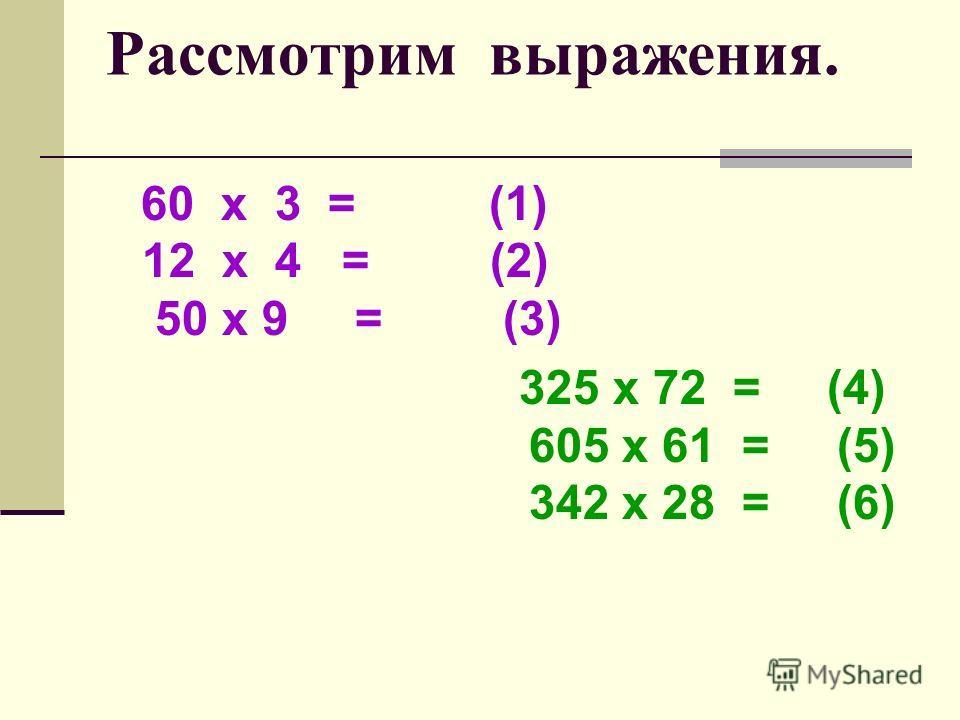 Рассмотрим выражения. 60 х 3 = (1) 12 х 4 = (2) 50 х 9 = (3) 325 х 72 = (4) 605 х 61 = (5) 342 х 28 = (6)