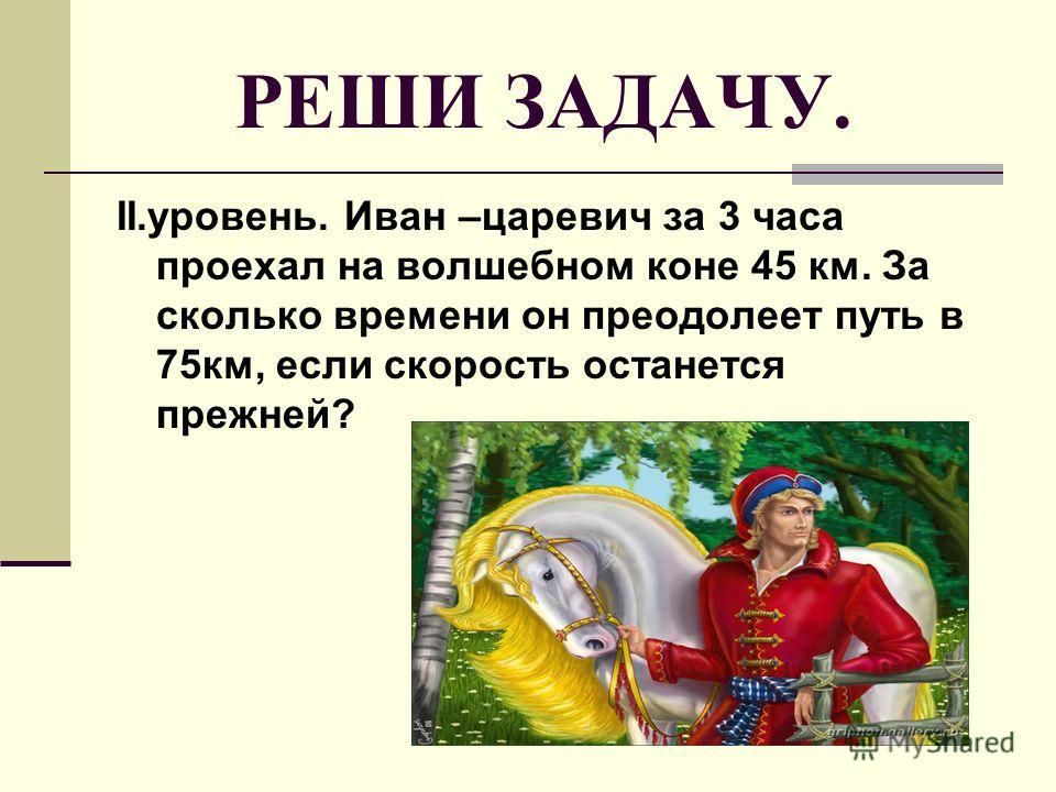РЕШИ ЗАДАЧУ. II.уровень. Иван –царевич за 3 часа проехал на волшебном коне 45 км. За сколько времени он преодолеет путь в 75км, если скорость останется прежней?