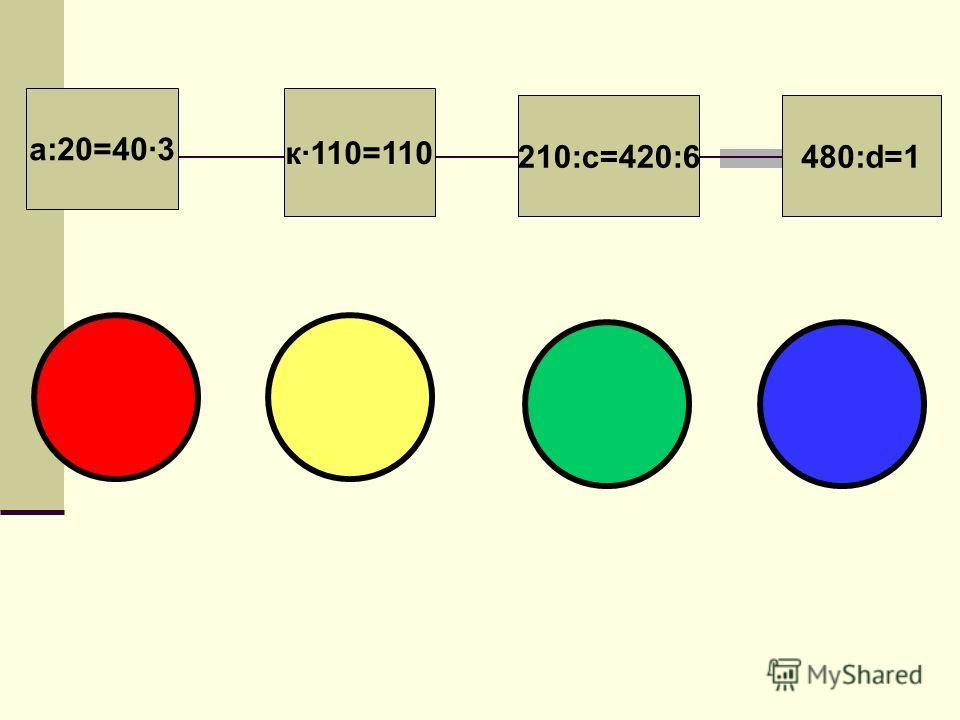 к·110=110 210:с=420:6480:d=1 а:20=40·3