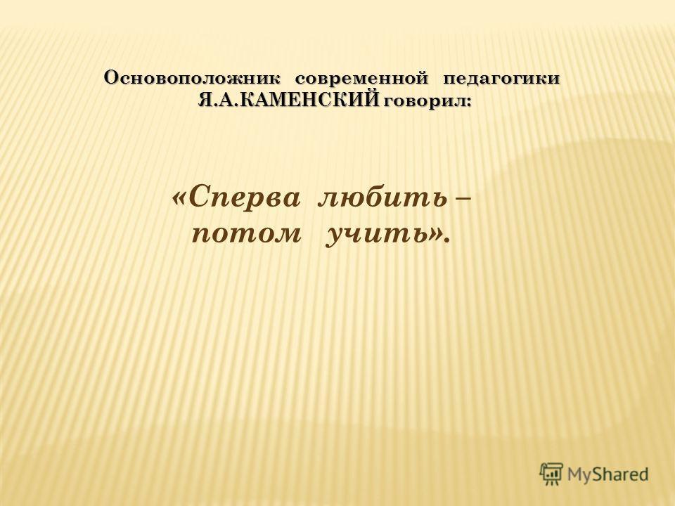 Основоположник современной педагогики Я.А.КАМЕНСКИЙ говорил: Я.А.КАМЕНСКИЙ говорил: «Сперва любить – потом учить».