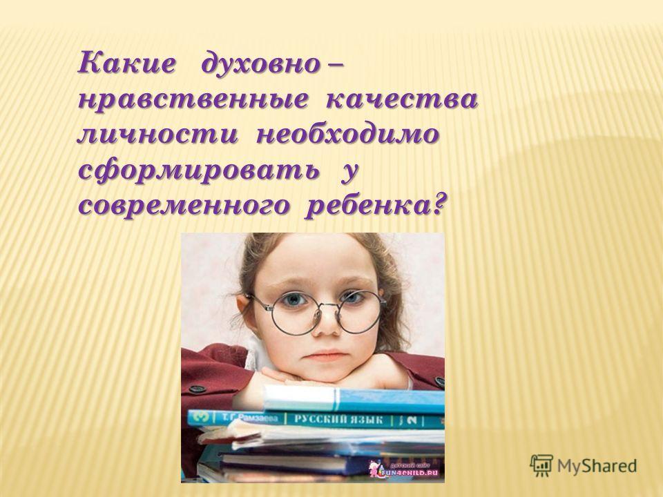 Какие духовно – нравственные качества личности необходимо сформировать у современного ребенка?