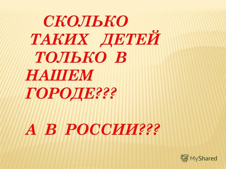 СКОЛЬКО ТАКИХ ДЕТЕЙ ТОЛЬКО В НАШЕМ ГОРОДЕ??? А В РОССИИ???