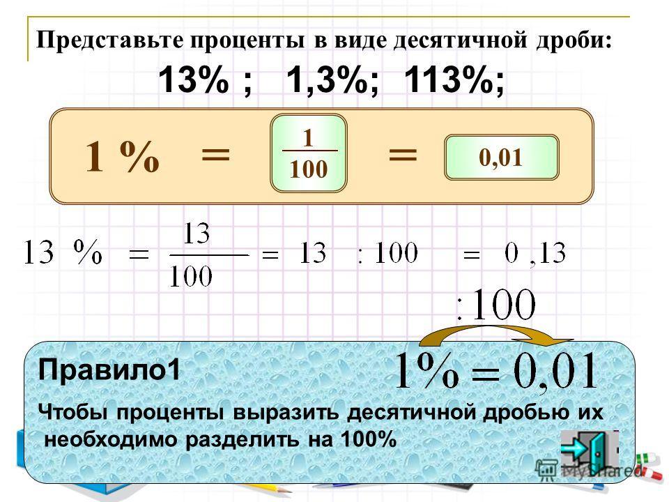 Представьте проценты в виде десятичной дроби: 13% ; 1,3%; 113%; Правило1 Чтобы проценты выразить десятичной дробью их необходимо разделить на 100% 1 100 = 1 % 0,01 =