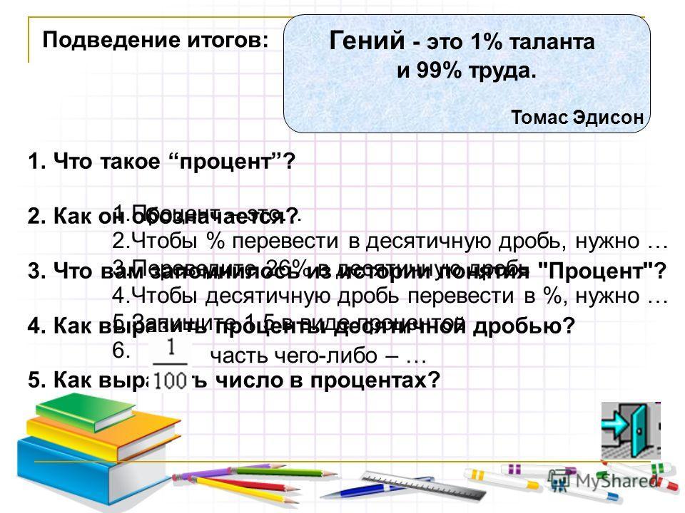 Подведение итогов: 1.Что такое процент? 2.Как он обозначается? 3.Что вам запомнилось из истории понятия