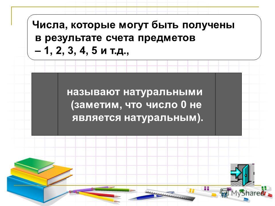 Числа, которые могут быть получены в результате счета предметов – 1, 2, 3, 4, 5 и т.д., называют натуральными (заметим, что число 0 не является натуральным).