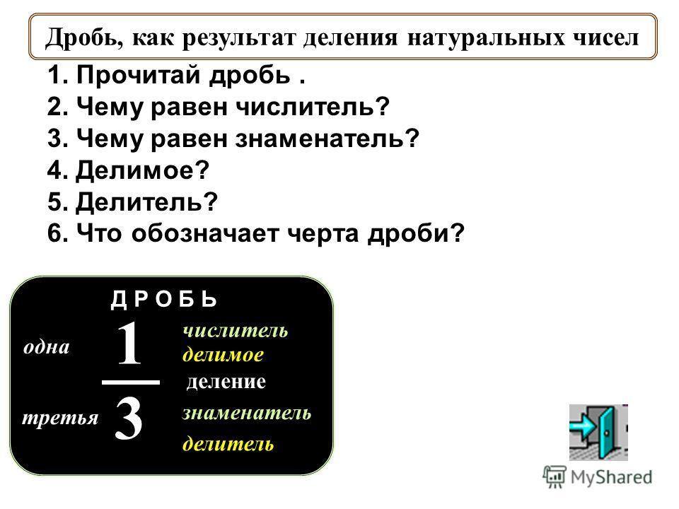 одна третья знаменатель числитель делимое делитель 1313 Д Р О Б Ь деление Дробь, как результат деления натуральных чисел 1. Прочитай дробь. 2. Чему равен числитель? 3. Чему равен знаменатель? 4. Делимое? 5. Делитель? 6. Что обозначает черта дроби?