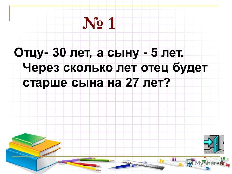 1 Отцу- 30 лет, а сыну - 5 лет. Через сколько лет отец будет старше сына на 27 лет?